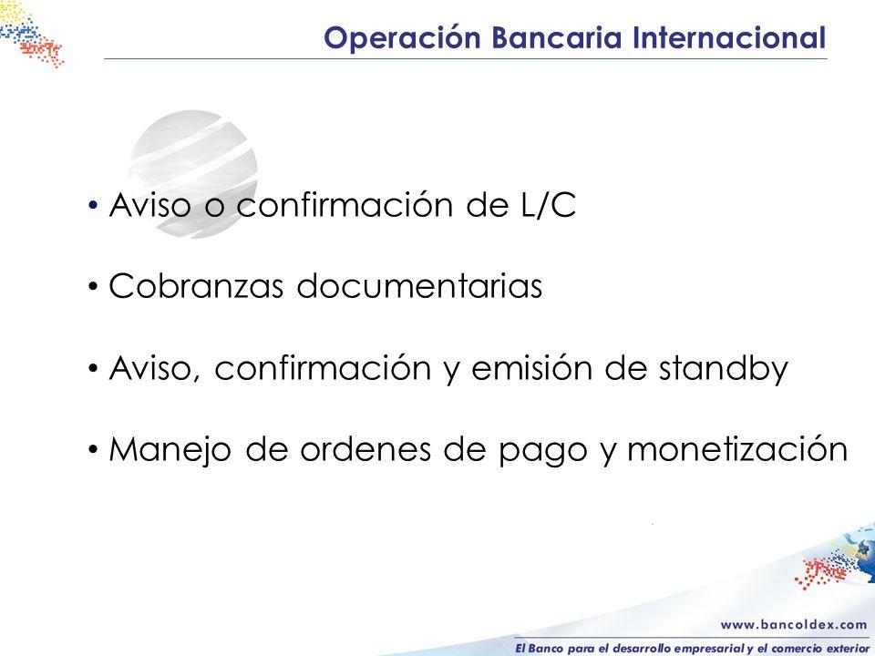 Operación Bancaria Internacional Aviso o confirmación de L/C Cobranzas documentarias Aviso, confirmación y emisión de standby Manejo de ordenes de pago y monetización