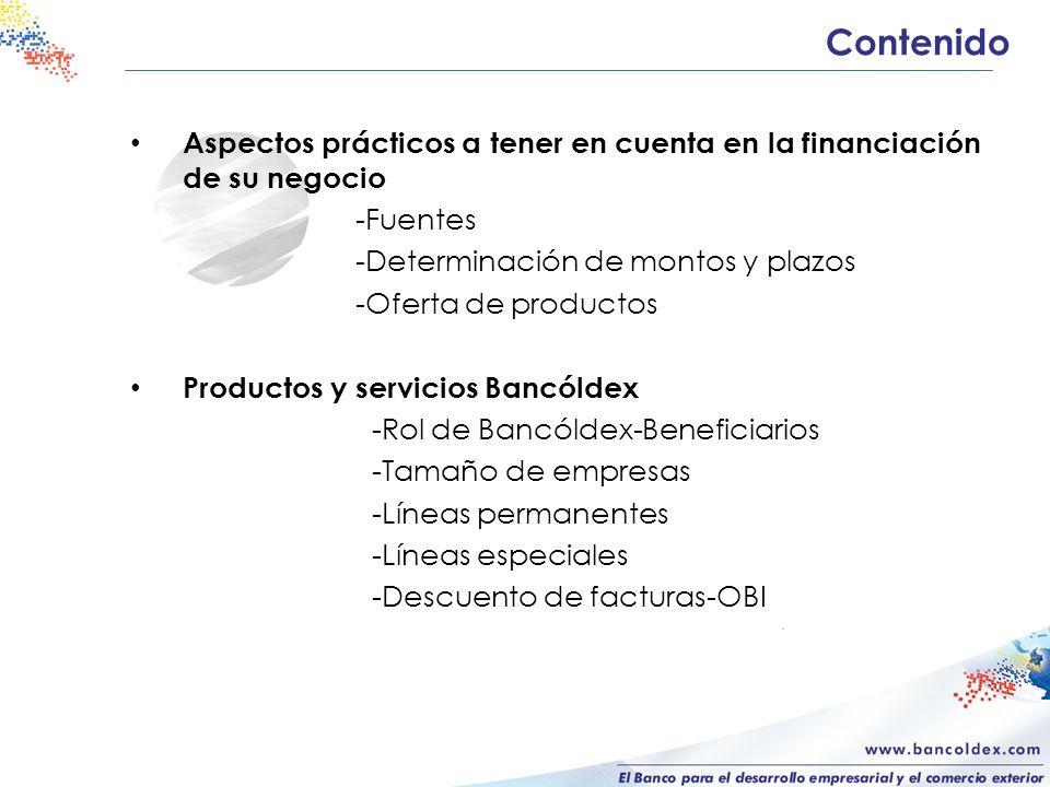 Contenido Aspectos prácticos a tener en cuenta en la financiación de su negocio -Fuentes -Determinación de montos y plazos -Oferta de productos Productos y servicios Bancóldex -Rol de Bancóldex-Beneficiarios -Tamaño de empresas -Líneas permanentes -Líneas especiales -Descuento de facturas-OBI