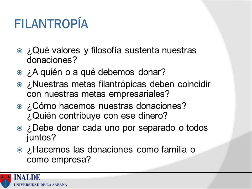 FILANTROPÍA ¿Qué valores y filosofía sustenta nuestras donaciones? ¿A quién o a qué debemos donar? ¿Nuestras metas filantrópicas deben coincidir con n