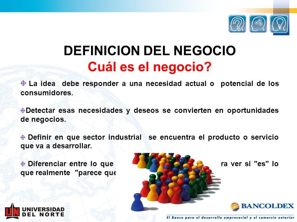 DEFINICION DEL NEGOCIO Cuál es el negocio? La idea debe responder a una necesidad actual o potencial de los consumidores. Detectar esas necesidades y