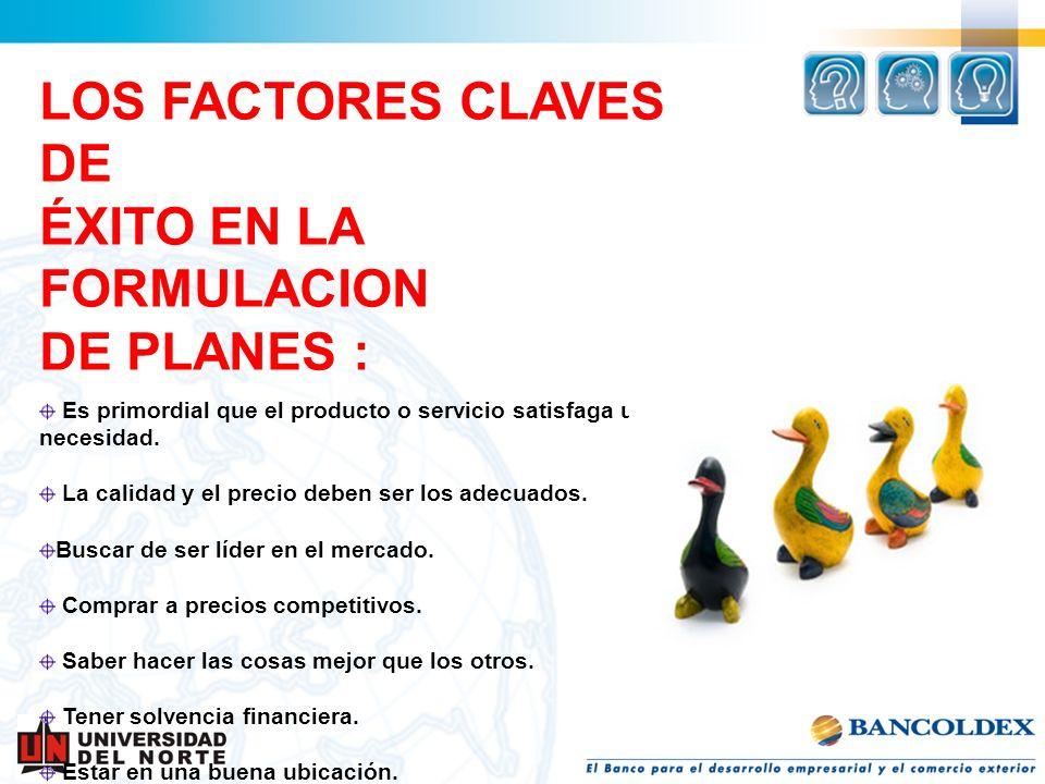 LOS FACTORES CLAVES DE ÉXITO EN LA FORMULACION DE PLANES : Es primordial que el producto o servicio satisfaga una necesidad. La calidad y el precio de