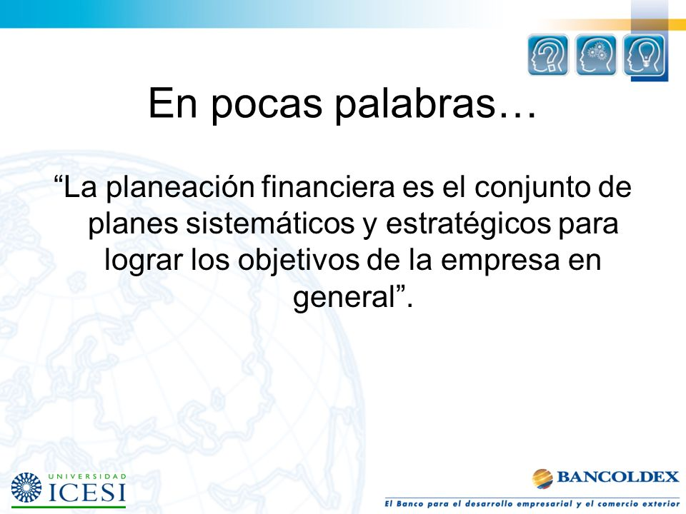 En pocas palabras… La planeación financiera es el conjunto de planes sistemáticos y estratégicos para lograr los objetivos de la empresa en general.