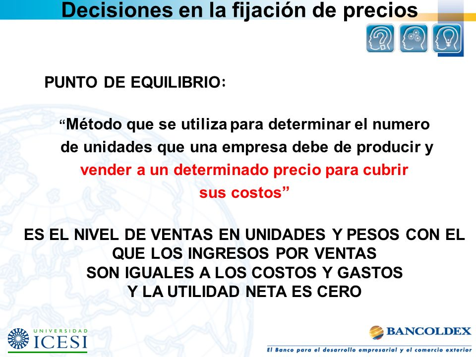 PUNTO DE EQUILIBRIO : Método que se utiliza para determinar el numero de unidades que una empresa debe de producir y vender a un determinado precio pa