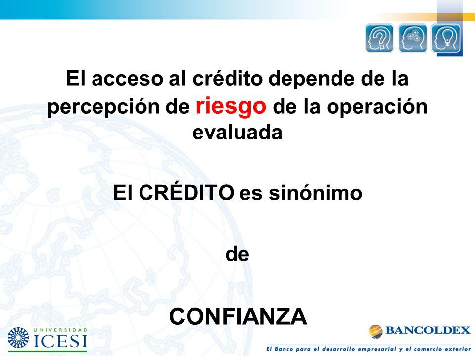 El acceso al crédito depende de la percepción de riesgo de la operación evaluada El CRÉDITO es sinónimo de CONFIANZA