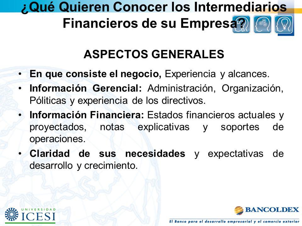 ¿Qué Quieren Conocer los Intermediarios Financieros de su Empresa? ASPECTOS GENERALES En que consiste el negocio, Experiencia y alcances. Información