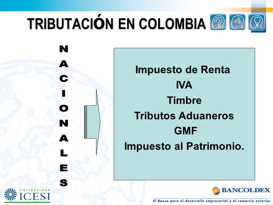 TRIBUTACI Ó N EN COLOMBIA Impuesto de Renta IVA Timbre Tributos Aduaneros GMF Impuesto al Patrimonio.