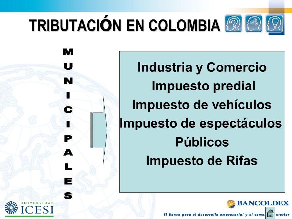 TRIBUTACI Ó N EN COLOMBIA Industria y Comercio Impuesto predial Impuesto de vehículos Impuesto de espectáculos Públicos Impuesto de Rifas