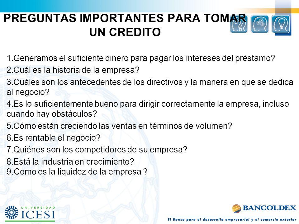 PREGUNTAS IMPORTANTES PARA TOMAR UN CREDITO 1.Generamos el suficiente dinero para pagar los intereses del préstamo? 2.Cuál es la historia de la empres