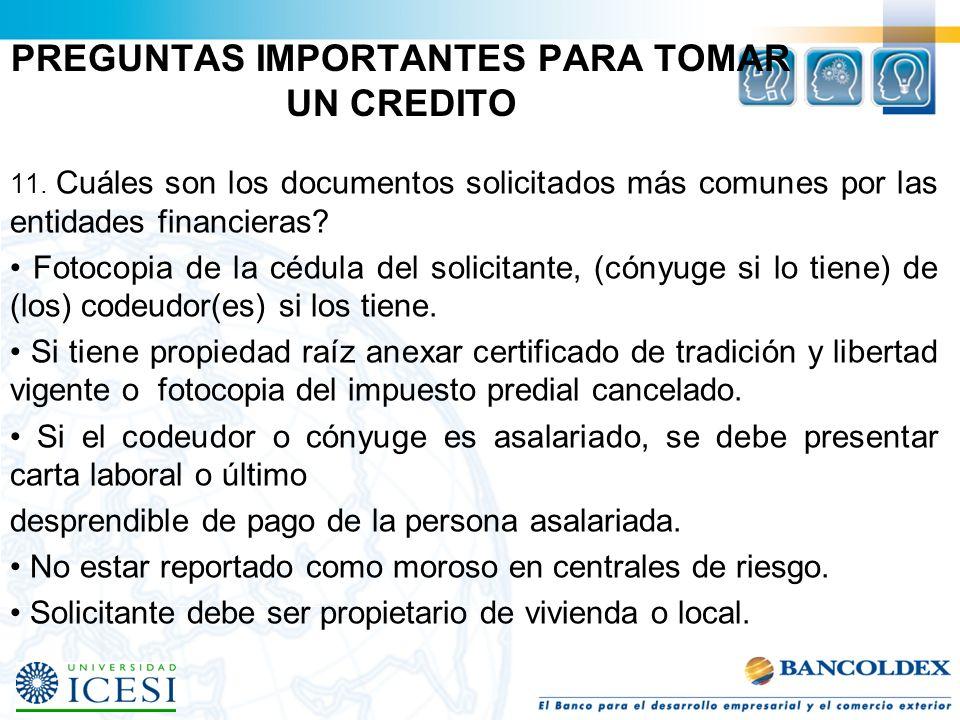 PREGUNTAS IMPORTANTES PARA TOMAR UN CREDITO 11. Cuáles son los documentos solicitados más comunes por las entidades financieras? Fotocopia de la cédul