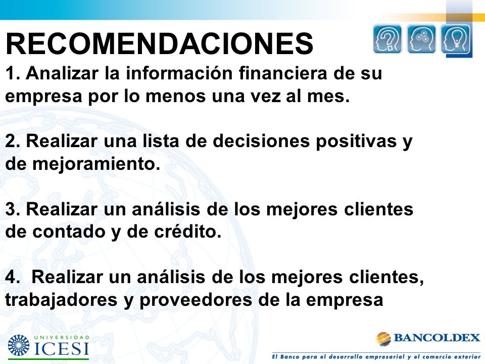 RECOMENDACIONES 1. Analizar la información financiera de su empresa por lo menos una vez al mes. 2. Realizar una lista de decisiones positivas y de me