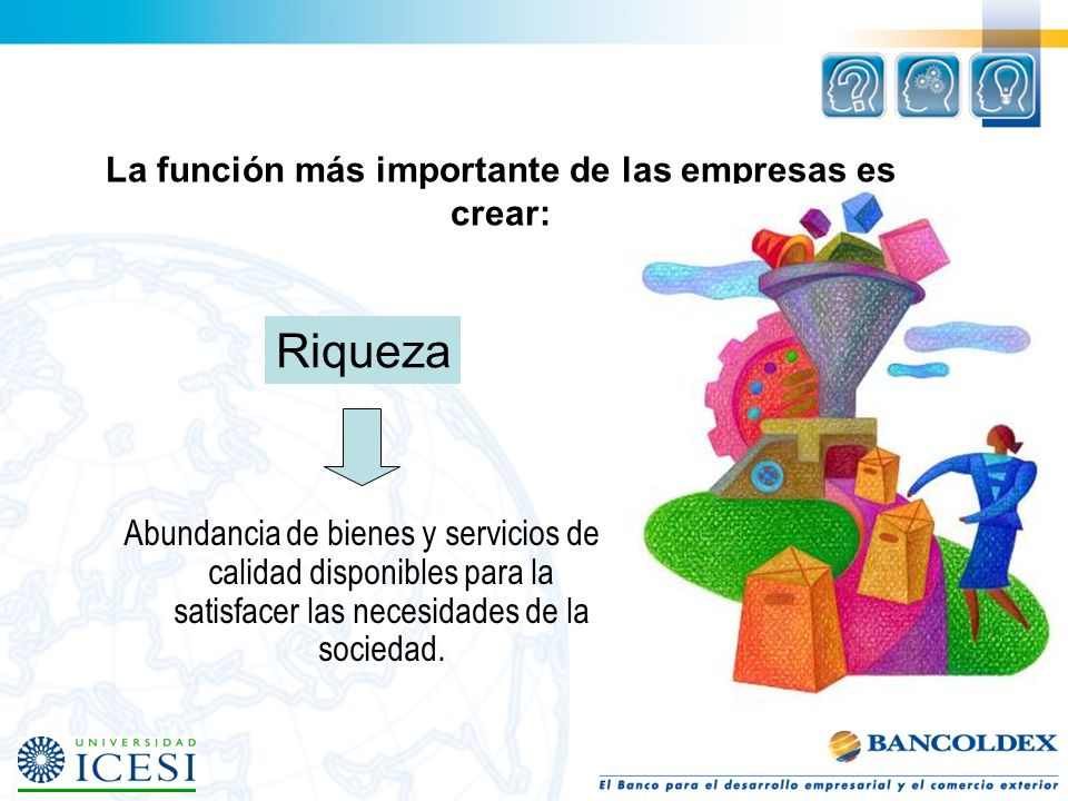 La función más importante de las empresas es crear: Abundancia de bienes y servicios de calidad disponibles para la satisfacer las necesidades de la s