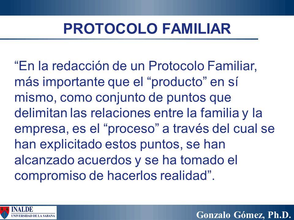 Gonzalo Gómez, Ph.D. PROTOCOLO FAMILIAR En la redacción de un Protocolo Familiar, más importante que el producto en sí mismo, como conjunto de puntos