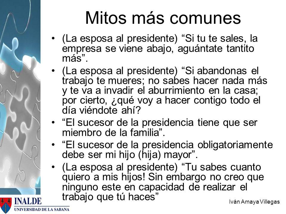 Iván Amaya Villegas Mitos más comunes (La esposa al presidente) Si tu te sales, la empresa se viene abajo, aguántate tantito más. (La esposa al presid