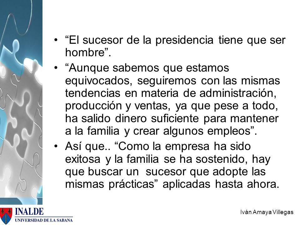 Iván Amaya Villegas El sucesor de la presidencia tiene que ser hombre. Aunque sabemos que estamos equivocados, seguiremos con las mismas tendencias en
