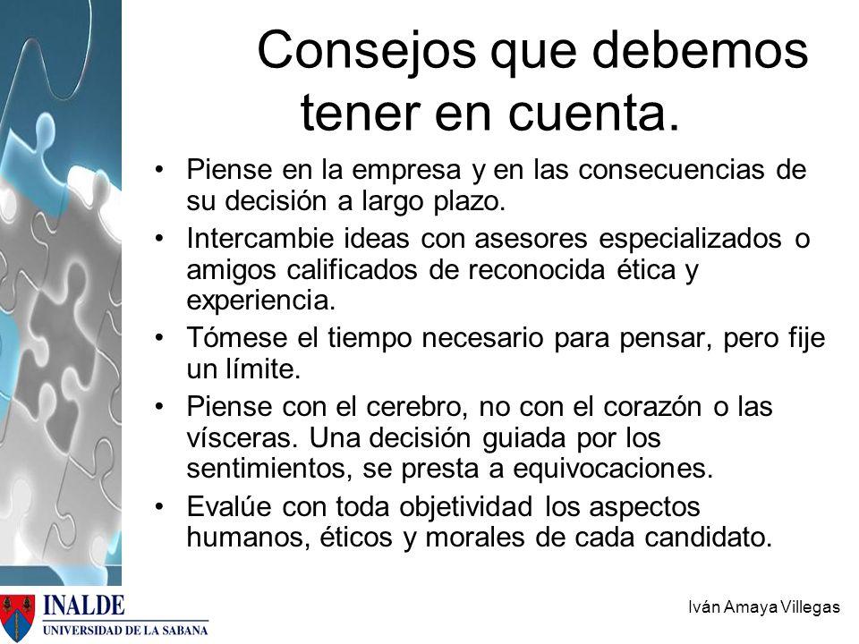 Iván Amaya Villegas Consejos que debemos tener en cuenta. Piense en la empresa y en las consecuencias de su decisión a largo plazo. Intercambie ideas