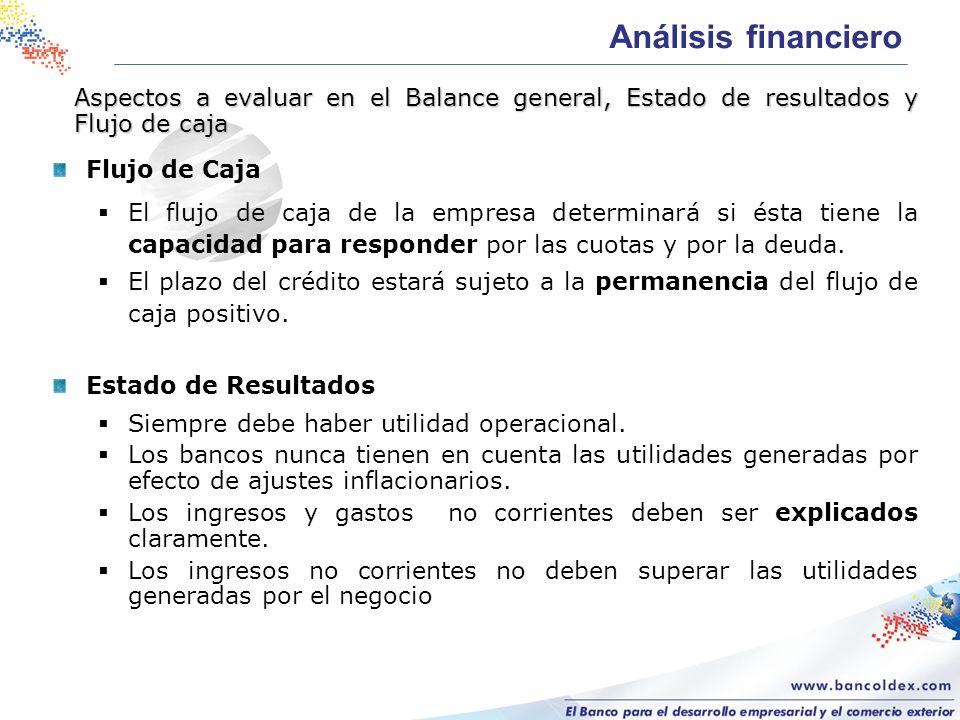 Flujo de Caja El flujo de caja de la empresa determinará si ésta tiene la capacidad para responder por las cuotas y por la deuda.
