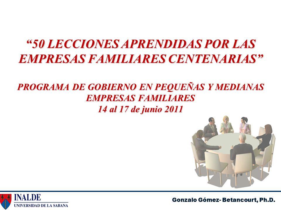 Gonzalo Gómez- Betancourt, Ph.D. 50 LECCIONES APRENDIDAS POR LAS EMPRESAS FAMILIARES CENTENARIAS PROGRAMA DE GOBIERNO EN PEQUEÑAS Y MEDIANAS EMPRESAS