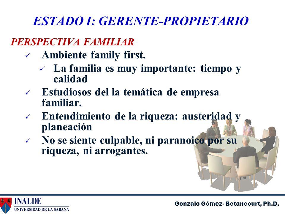 Gonzalo Gómez- Betancourt, Ph.D. ESTADO I: GERENTE-PROPIETARIO PERSPECTIVA FAMILIAR Ambiente family first. La familia es muy importante: tiempo y cali
