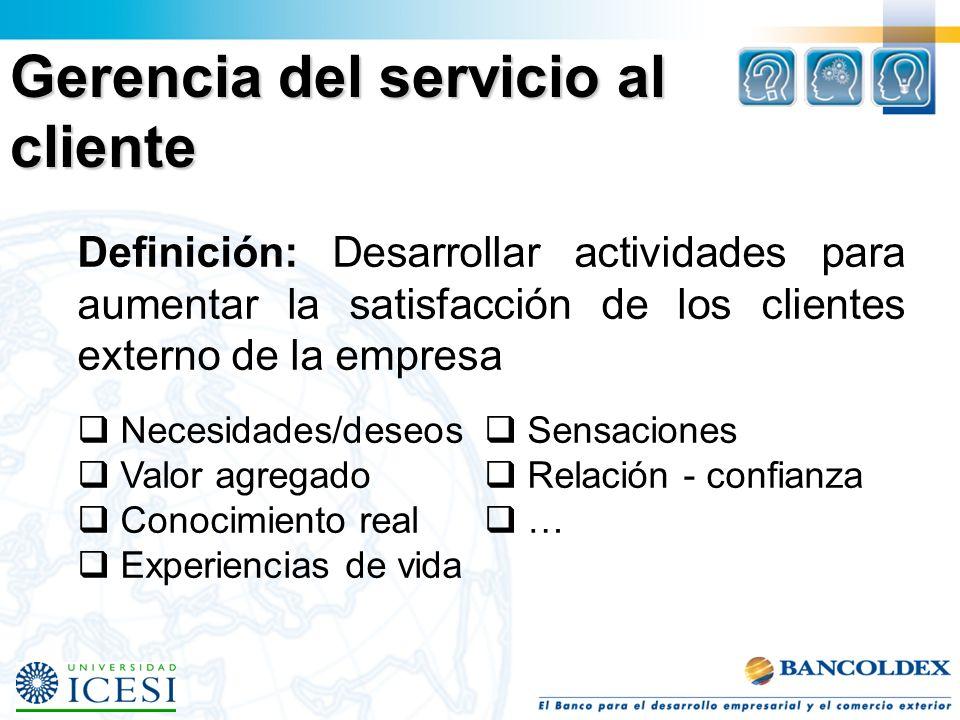 Gerencia del servicio al cliente Definición: Desarrollar actividades para aumentar la satisfacción de los clientes externo de la empresa Necesidades/deseos Valor agregado Conocimiento real Experiencias de vida Sensaciones Relación - confianza …