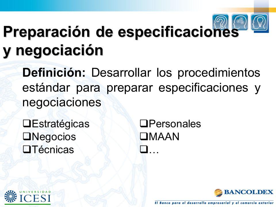 Preparación de especificaciones y negociación Definición: Desarrollar los procedimientos estándar para preparar especificaciones y negociaciones Estratégicas Negocios Técnicas Personales MAAN …
