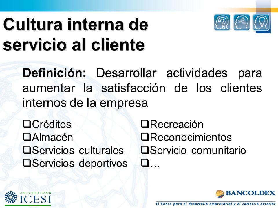 Cultura interna de servicio al cliente Definición: Desarrollar actividades para aumentar la satisfacción de los clientes internos de la empresa Créditos Almacén Servicios culturales Servicios deportivos Recreación Reconocimientos Servicio comunitario …