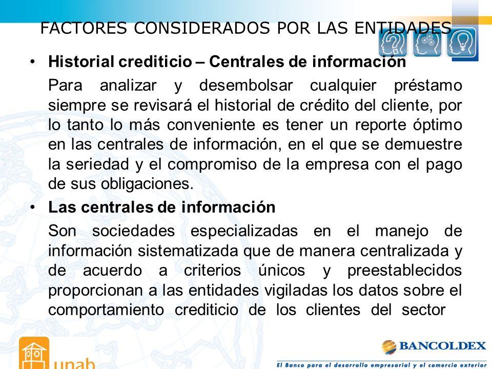 FACTORES CONSIDERADOS POR LAS ENTIDADES Historial crediticio – Centrales de información Para analizar y desembolsar cualquier préstamo siempre se revi