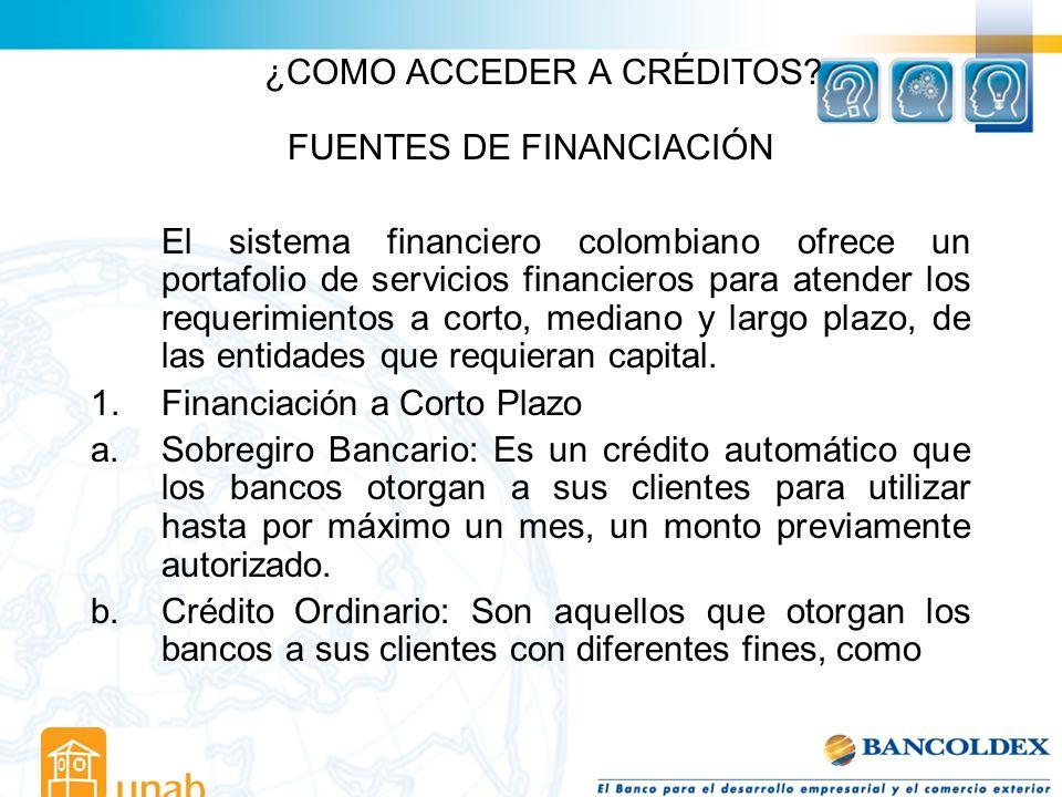 ¿COMO ACCEDER A CRÉDITOS? FUENTES DE FINANCIACIÓN El sistema financiero colombiano ofrece un portafolio de servicios financieros para atender los requ