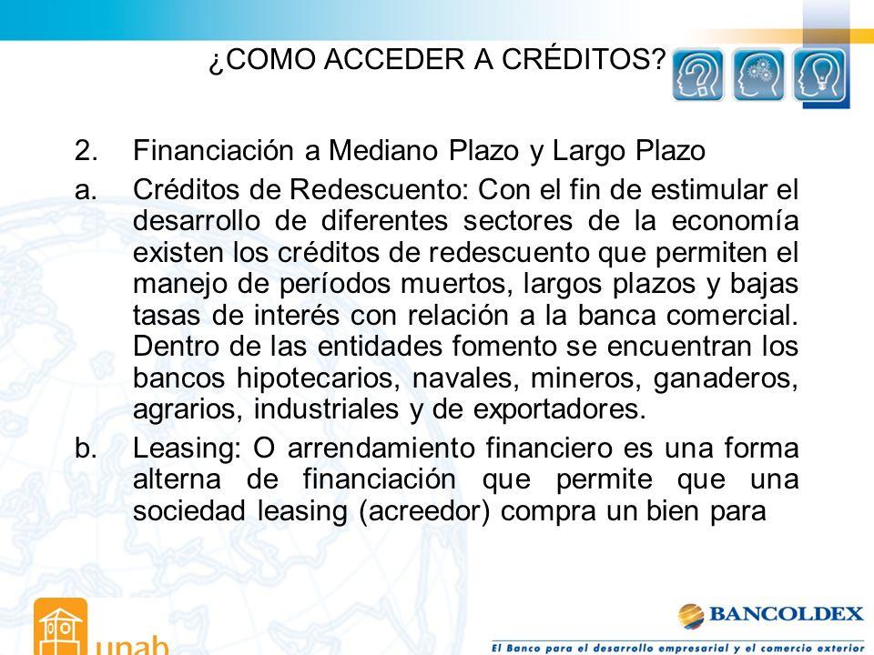 ¿COMO ACCEDER A CRÉDITOS? 2. Financiación a Mediano Plazo y Largo Plazo a.Créditos de Redescuento: Con el fin de estimular el desarrollo de diferentes