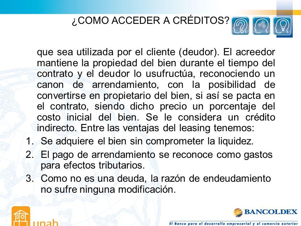 ¿COMO ACCEDER A CRÉDITOS? que sea utilizada por el cliente (deudor). El acreedor mantiene la propiedad del bien durante el tiempo del contrato y el de