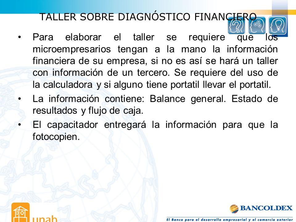 TALLER SOBRE DIAGNÓSTICO FINANCIERO Para elaborar el taller se requiere que los microempresarios tengan a la mano la información financiera de su empr