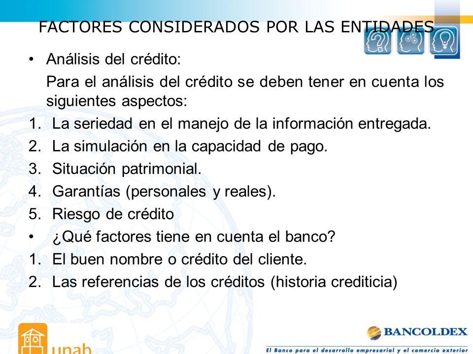 FACTORES CONSIDERADOS POR LAS ENTIDADES Análisis del crédito: Para el análisis del crédito se deben tener en cuenta los siguientes aspectos: 1.La seri