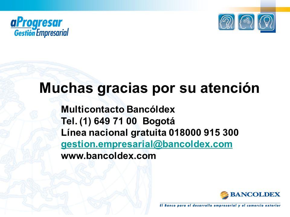 Multicontacto Bancóldex Tel. (1) 649 71 00 Bogotá Línea nacional gratuita 018000 915 300 gestion.empresarial@bancoldex.com www.bancoldex.com Muchas gr