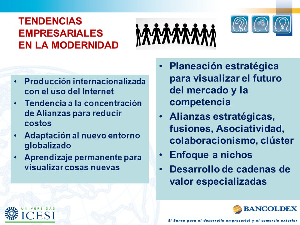 TENDENCIAS EMPRESARIALES EN LA MODERNIDAD Producción internacionalizada con el uso del Internet Tendencia a la concentración de Alianzas para reducir