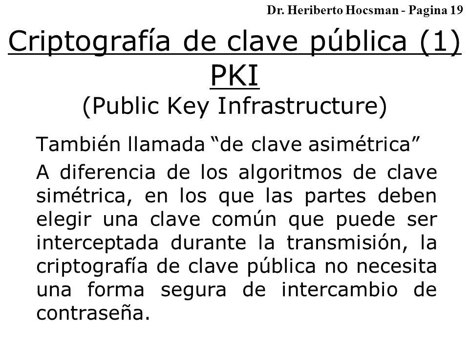 Criptografía de clave pública (1) PKI (Public Key Infrastructure) También llamada de clave asimétrica A diferencia de los algoritmos de clave simétrica, en los que las partes deben elegir una clave común que puede ser interceptada durante la transmisión, la criptografía de clave pública no necesita una forma segura de intercambio de contraseña.