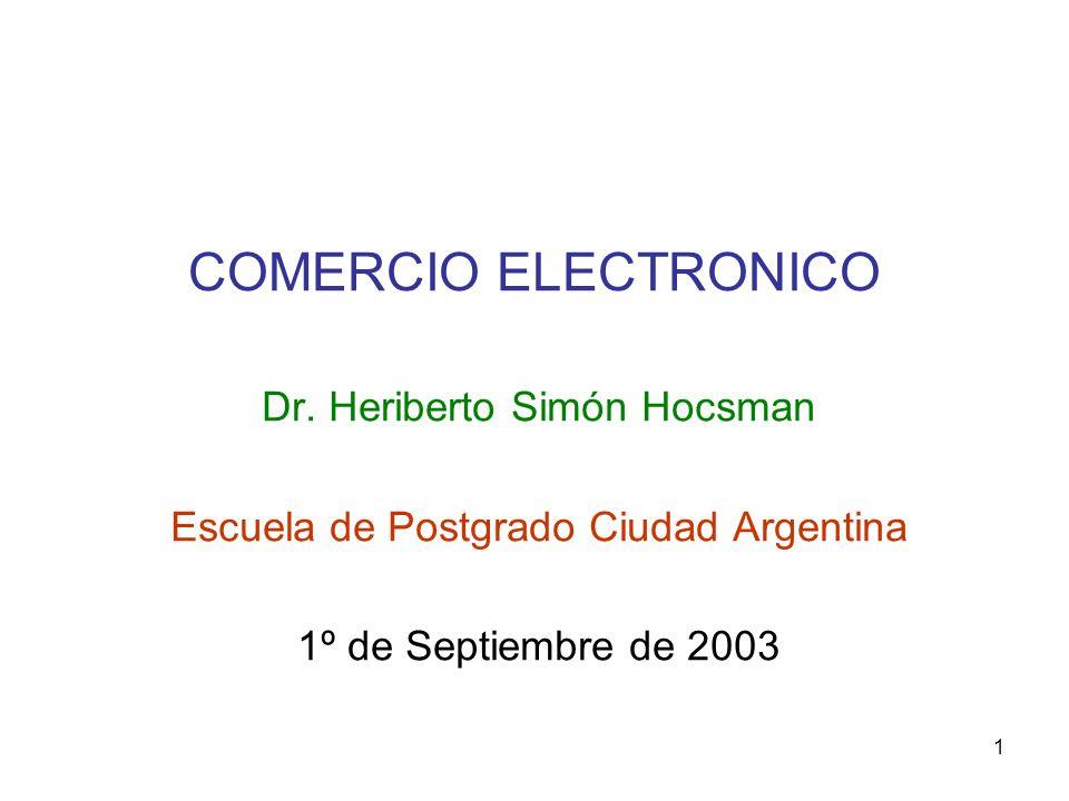 1 COMERCIO ELECTRONICO Dr. Heriberto Simón Hocsman Escuela de Postgrado Ciudad Argentina 1º de Septiembre de 2003