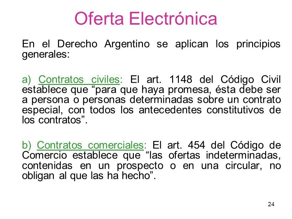 24 Oferta Electrónica En el Derecho Argentino se aplican los principios generales: a) Contratos civiles: El art. 1148 del Código Civil establece que p