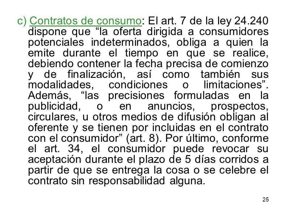 25 c) Contratos de consumo: El art. 7 de la ley 24.240 dispone que la oferta dirigida a consumidores potenciales indeterminados, obliga a quien la emi