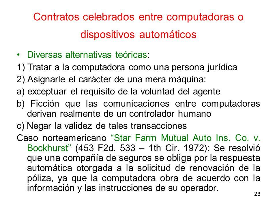 28 Contratos celebrados entre computadoras o dispositivos automáticos Diversas alternativas teóricas: 1) Tratar a la computadora como una persona jurí