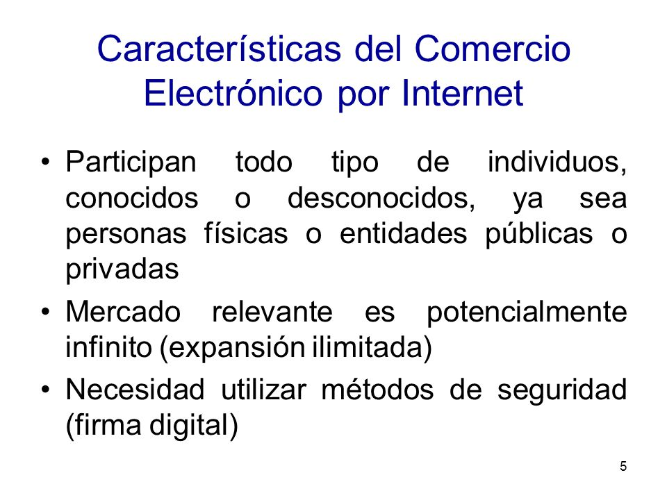 5 Características del Comercio Electrónico por Internet Participan todo tipo de individuos, conocidos o desconocidos, ya sea personas físicas o entida