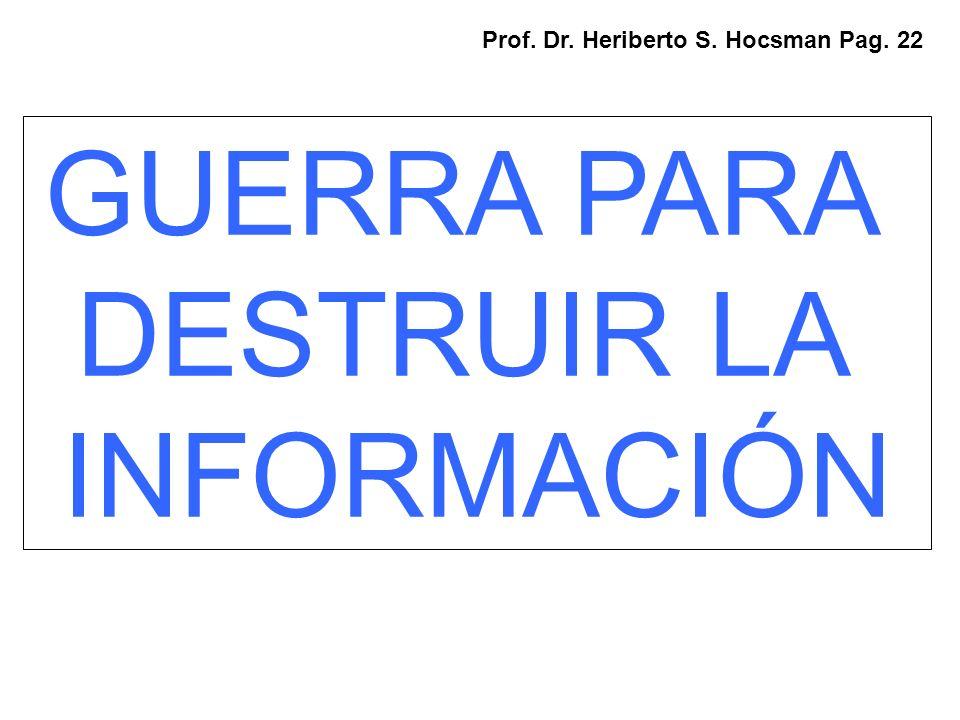 GUERRA PARA DESTRUIR LA INFORMACIÓN Prof. Dr. Heriberto S. Hocsman Pag. 22