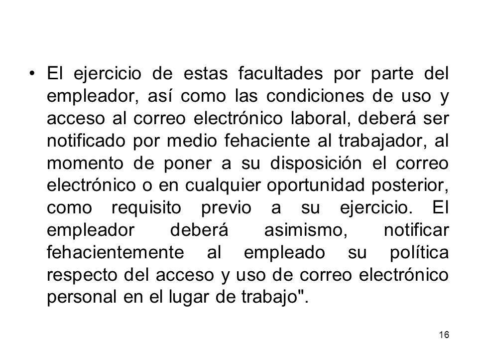 16 El ejercicio de estas facultades por parte del empleador, así como las condiciones de uso y acceso al correo electrónico laboral, deberá ser notifi
