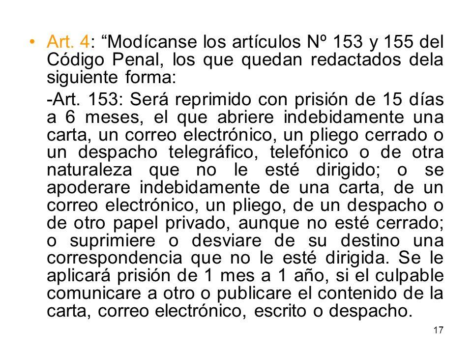 17 Art. 4: Modícanse los artículos Nº 153 y 155 del Código Penal, los que quedan redactados dela siguiente forma: -Art. 153: Será reprimido con prisió