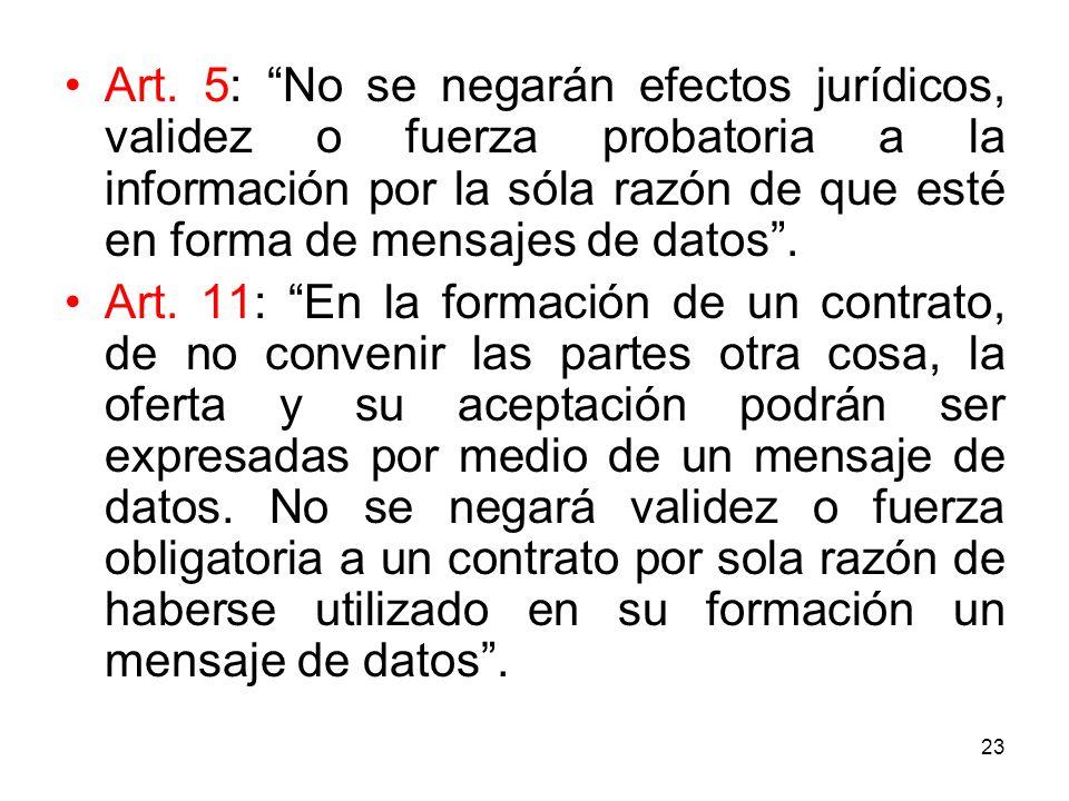 23 Art. 5: No se negarán efectos jurídicos, validez o fuerza probatoria a la información por la sóla razón de que esté en forma de mensajes de datos.