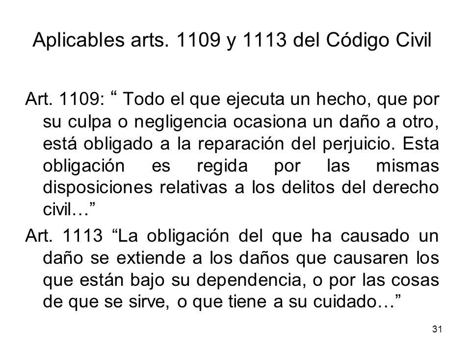 31 Aplicables arts. 1109 y 1113 del Código Civil Art. 1109: Todo el que ejecuta un hecho, que por su culpa o negligencia ocasiona un daño a otro, está