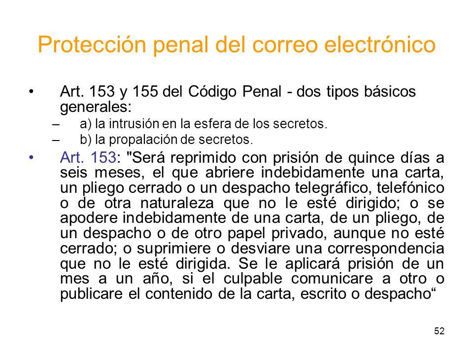 52 Protección penal del correo electrónico Art. 153 y 155 del Código Penal - dos tipos básicos generales: –a) la intrusión en la esfera de los secreto