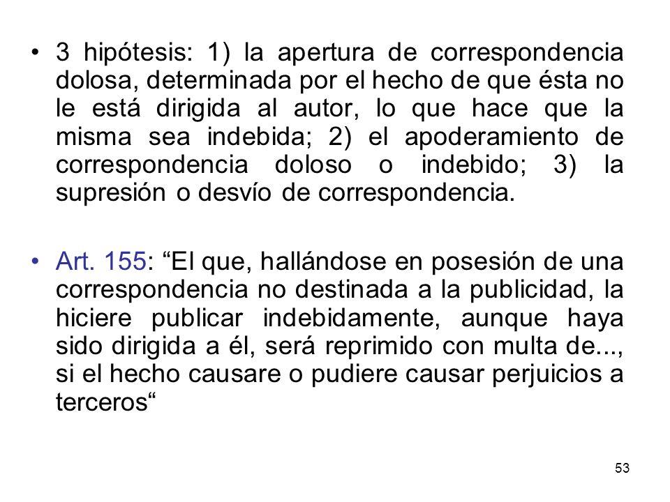 53 3 hipótesis: 1) la apertura de correspondencia dolosa, determinada por el hecho de que ésta no le está dirigida al autor, lo que hace que la misma