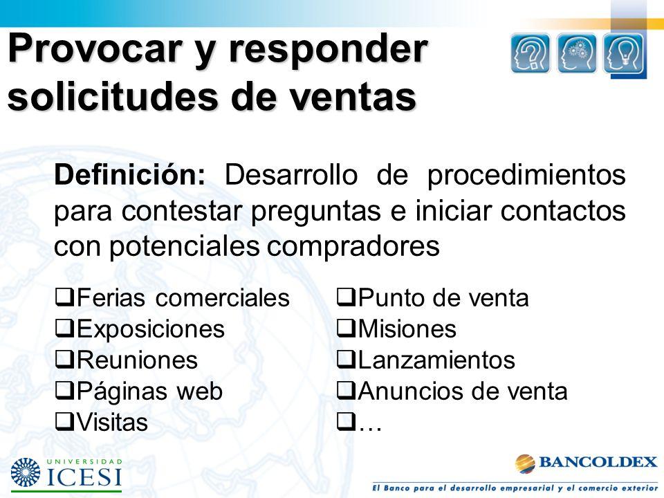 Provocar y responder solicitudes de ventas Definición: Desarrollo de procedimientos para contestar preguntas e iniciar contactos con potenciales compr