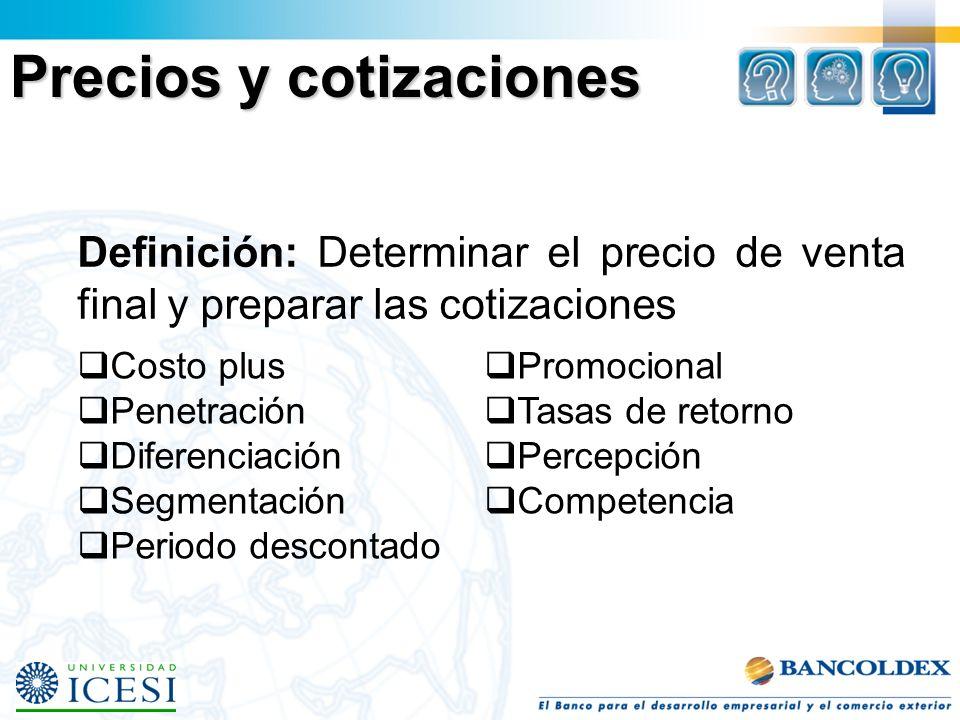 Precios y cotizaciones Definición: Determinar el precio de venta final y preparar las cotizaciones Costo plus Penetración Diferenciación Segmentación