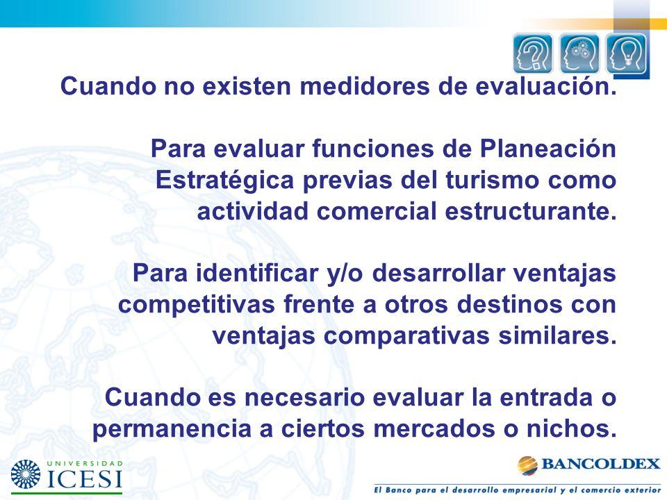 Cuando no existen medidores de evaluación. Para evaluar funciones de Planeación Estratégica previas del turismo como actividad comercial estructurante