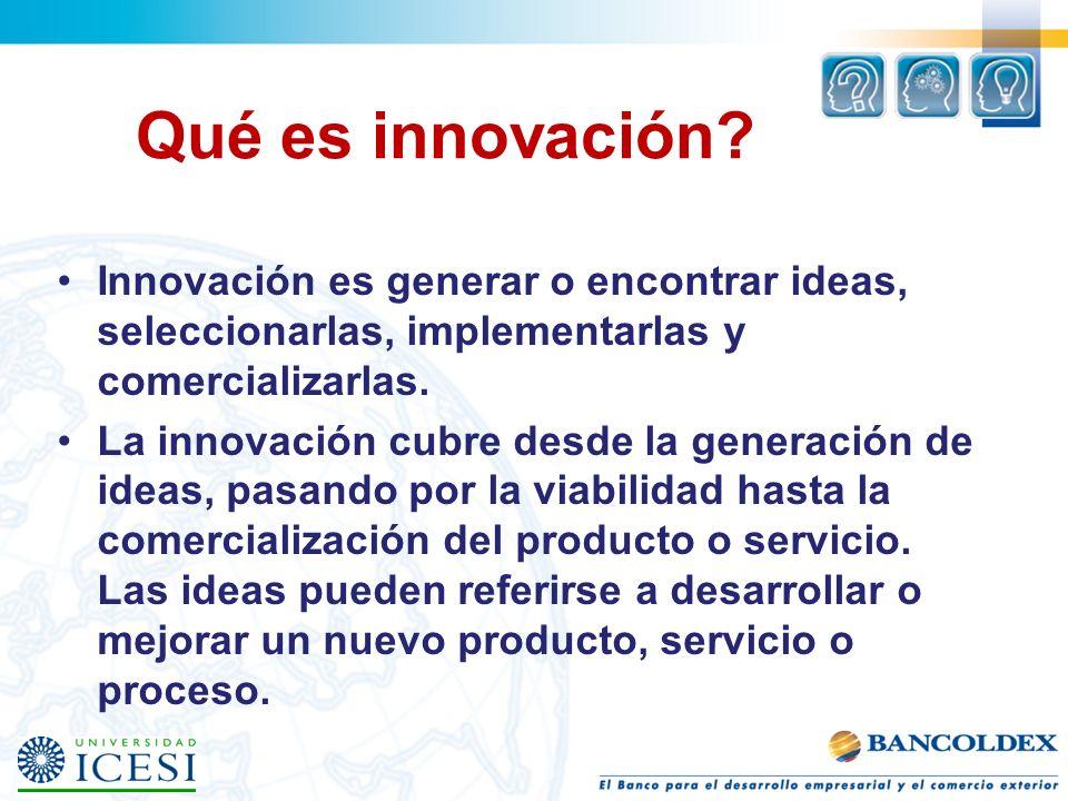 Innovación es generar o encontrar ideas, seleccionarlas, implementarlas y comercializarlas. La innovación cubre desde la generación de ideas, pasando